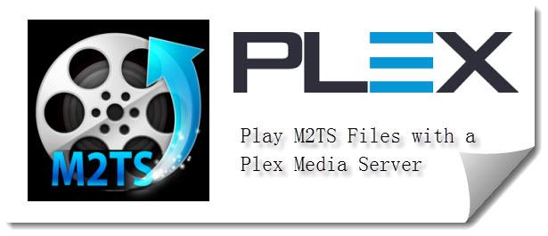 Plex M2TS Tips-Play M2TS Files on Plex Media Server - Video & Editor