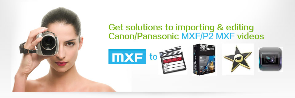 Get solutions to importing & editing Canon/Panasonic MXF/P2 MXF videos
